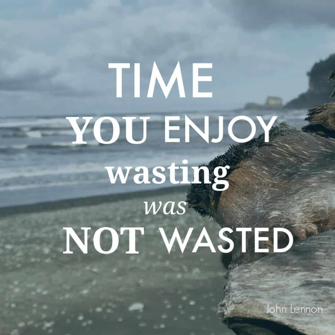 Time you enjoy wasting was not wasted. John Lennon