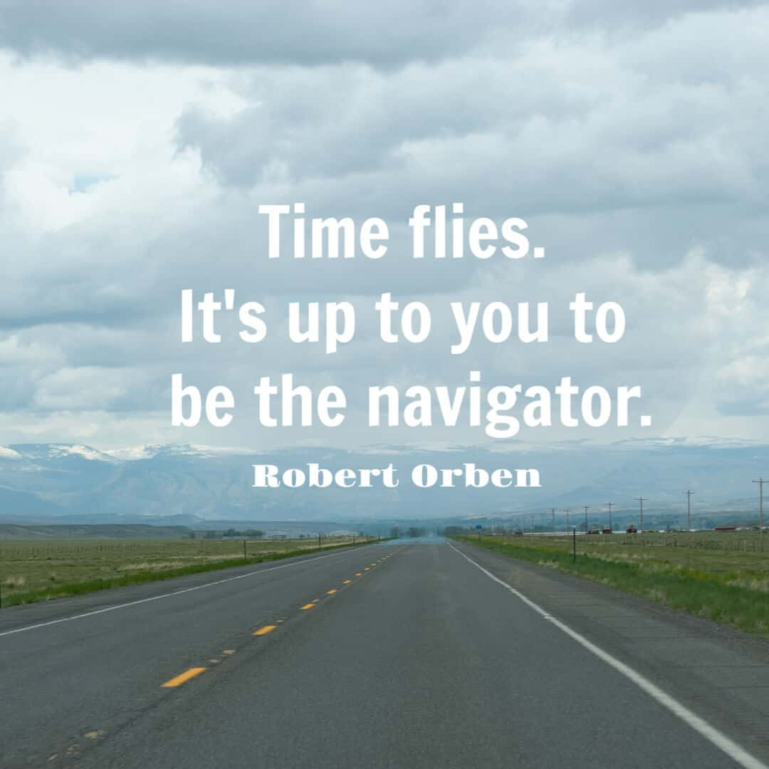 Time flies. It's up to you to be the navigator. - Robert Orben