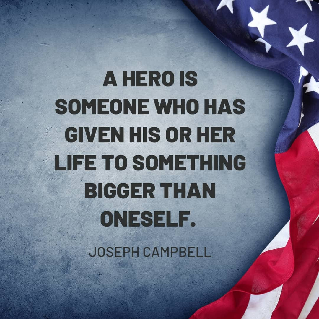 Quote: A hero is someone who has given his or her life to something bigger than oneself. - Joseph Campbell
