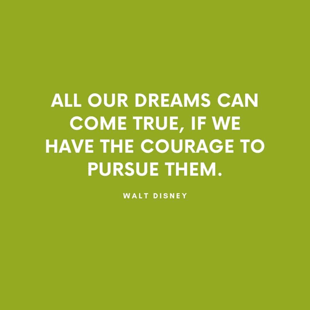 Quote: All Our Dreams Can Come True If We Have The Courage To Pursue Them - Disney
