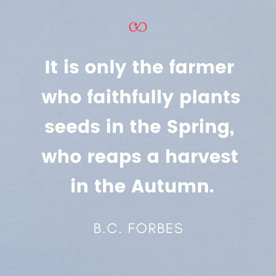 Quote by B.C. Forbes - It is only the farmer who faithfully plants seeds in the Spring, who reaps a harvest in the Autumn.