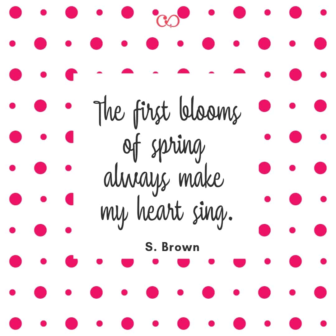 Quote by S. Brown - The first blooms of spring always make my heart sing.