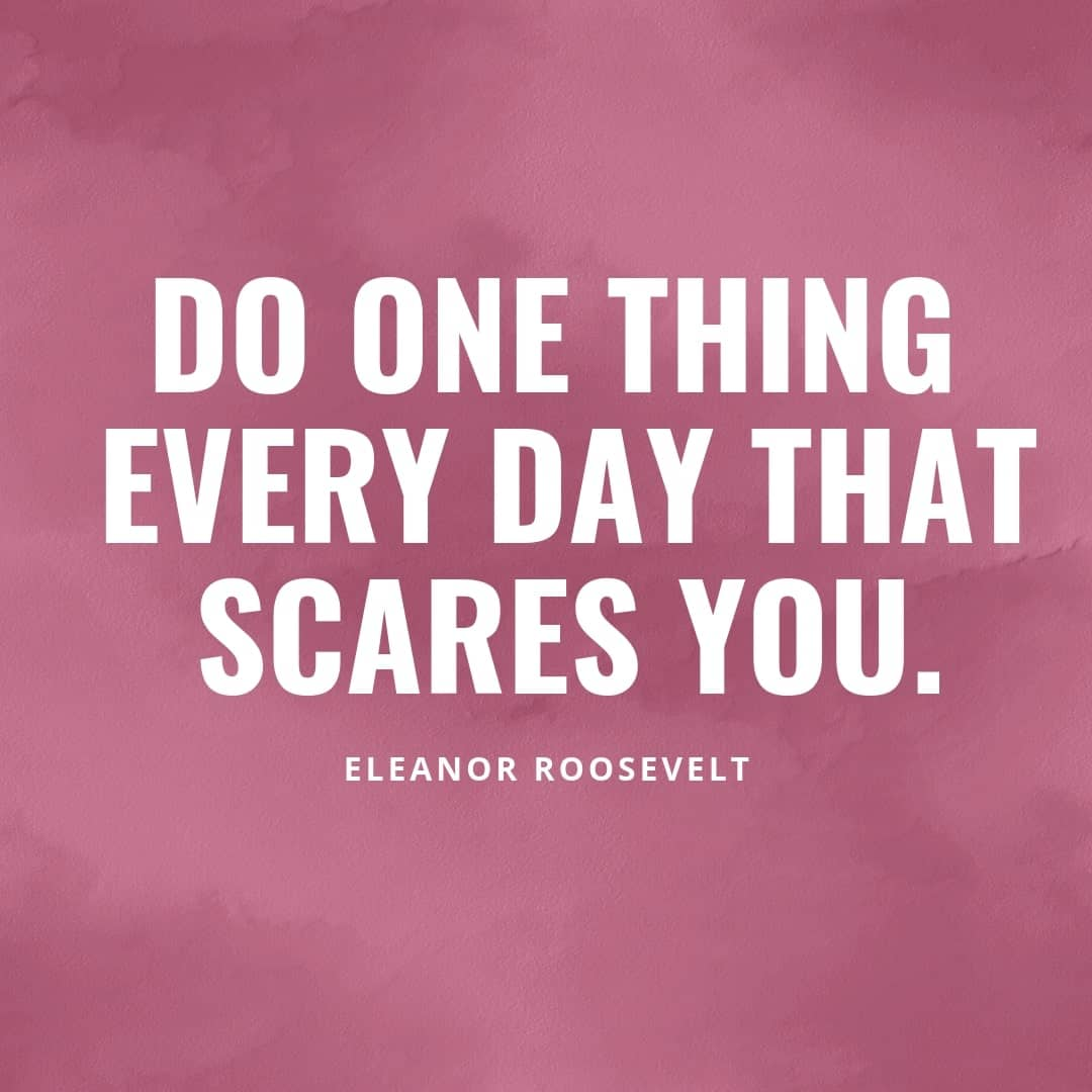 Do one Thing Every Day That Scares You - Eleanor Roosevelt