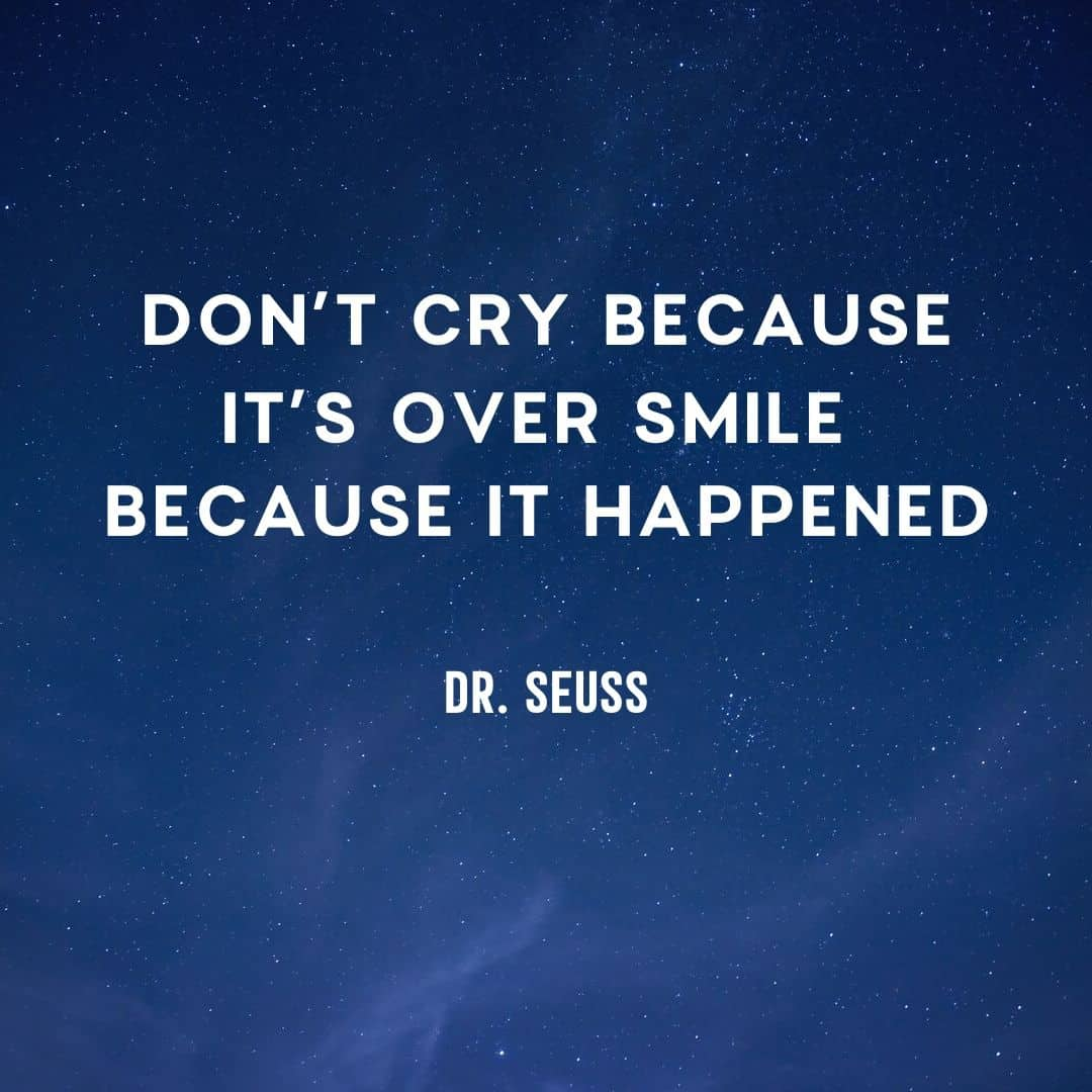 Quote: Don't Cry Because It's Over Smile Because it happened - Dr. Seuss