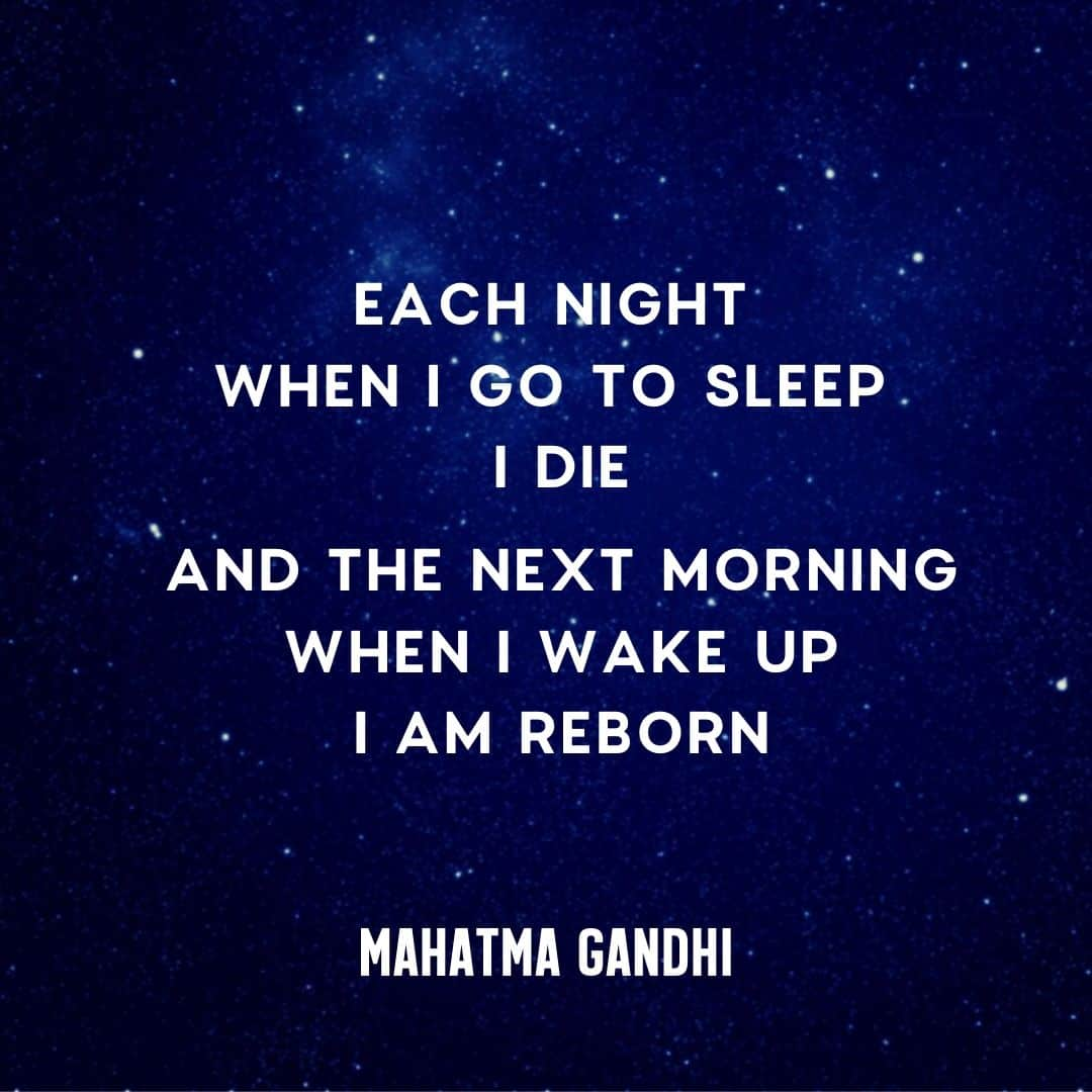 Each Night When I got to Sleep I Die And The Next Morning When I Wake Up I am Reborn - Mahatma Gandhi