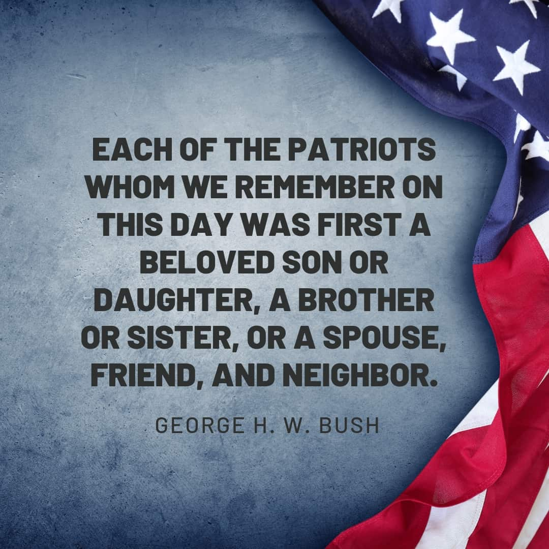 Quote: Each of the patriots whom we remember on this day was first a beloved son or daughter, a brother or sister, or a spouse, friend, and neighbor. George H. W. Bush
