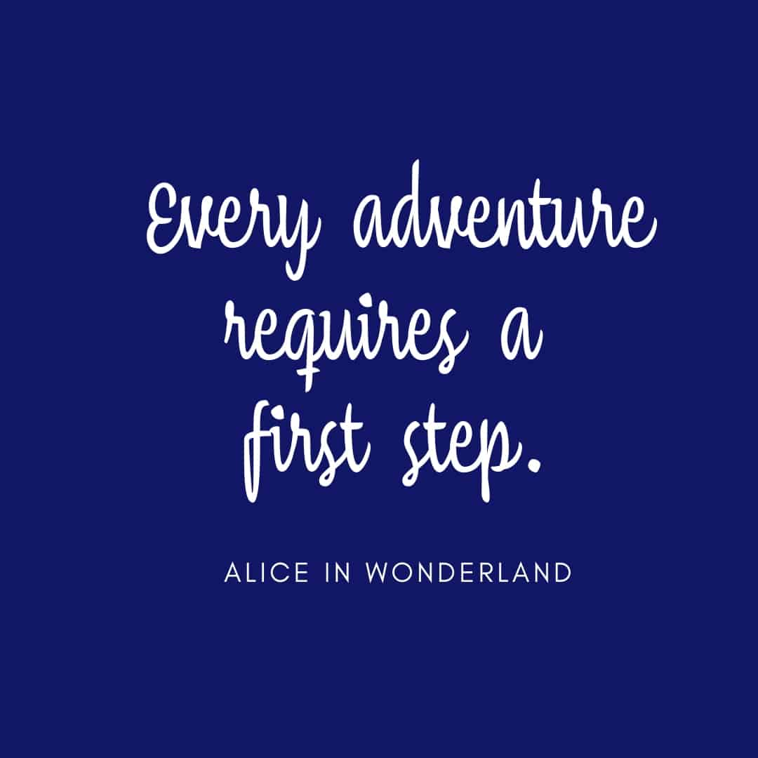 Quote: Every Adventure Requires A First Step - Alice In Wonderland.
