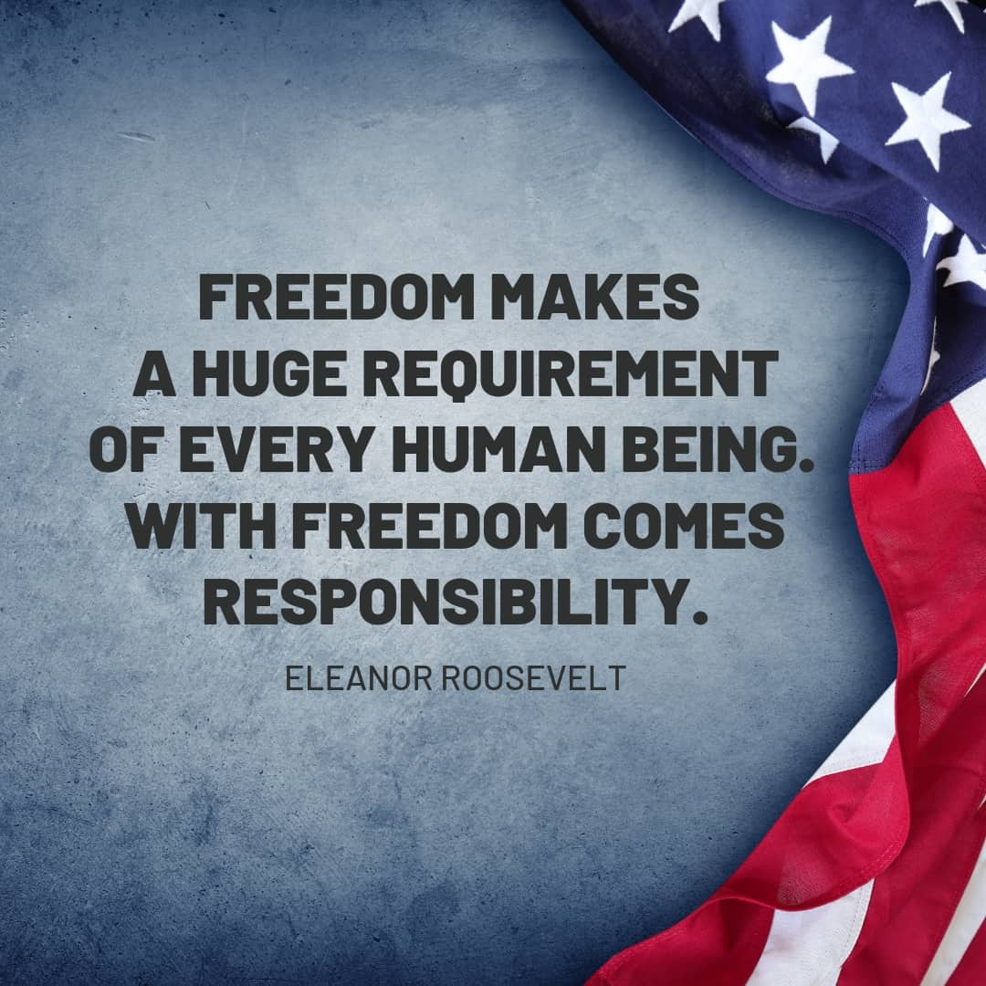 Quote: Freedom makes a huge requirement of every human being. With Freedom comes responsibility. Eleanor Roosevelt