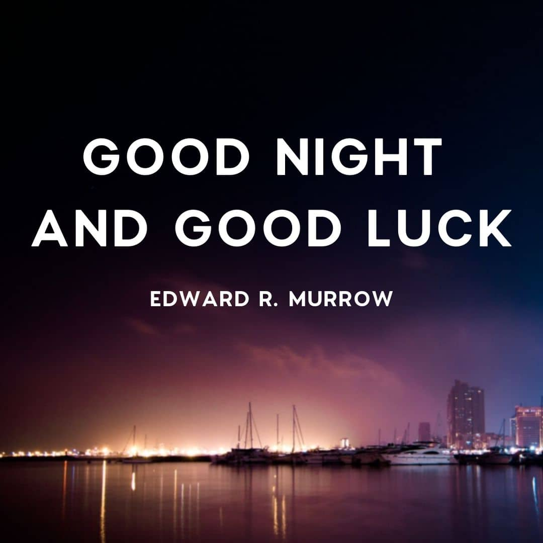 Quote: Good Night and Good Luck.  by Edward R Murrow