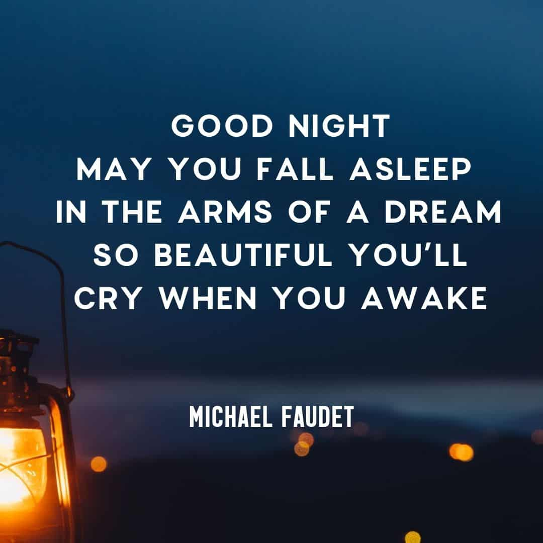 Quote: Good night – may you fall asleep in the arms of a dream, so beautiful, you'll cry when you awake. by Michael Faudet