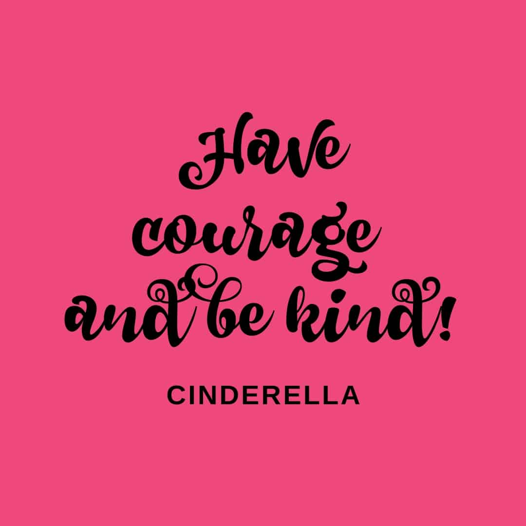 Quote: Have Courage And Be Kind - Cinderella