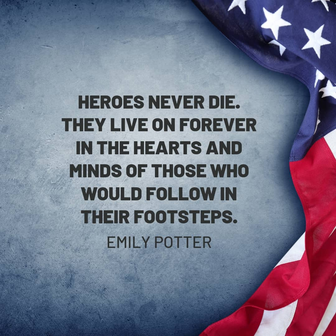 Quote: Heroes never die. They live on forever in the hearts and minds of those who would follow in their footsteps. Emily Potter