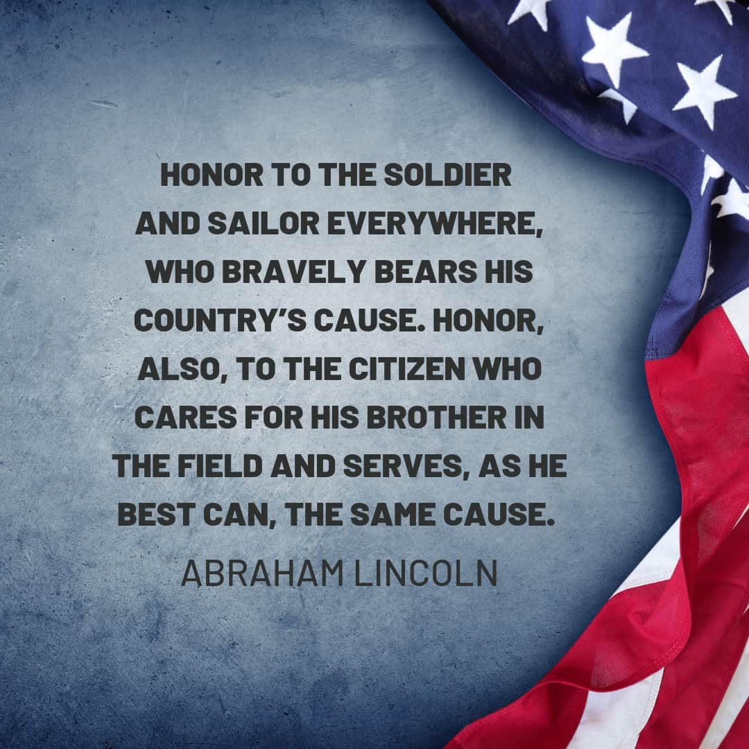 Quote: Honor to the soldier and sailor everywhere, who bravely bears his country's cause. Honor, also, to the citizen who cares for his brother in the field and serves, as he best can, the same cause. - Abraham Lincoln