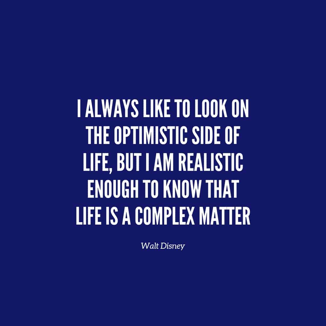 Quote: I Always Like To Look On The Optimistic Side Of Life But I am Realistic Enough To Know That Life Is A Complex Matter - Walt Disney