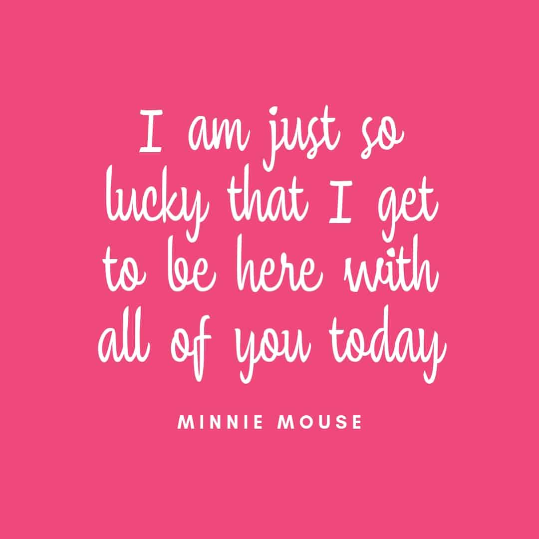 Quote: I Am Just So Lucky That I Get To Be Here With All Of You Today - Minnie Mouse