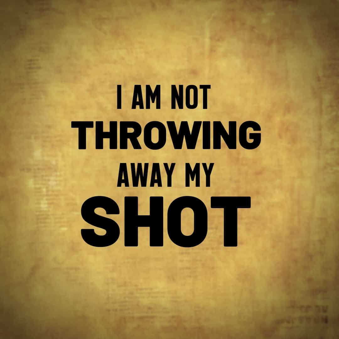I am Not Throwing Away My Shot - Hamilton, the Musical