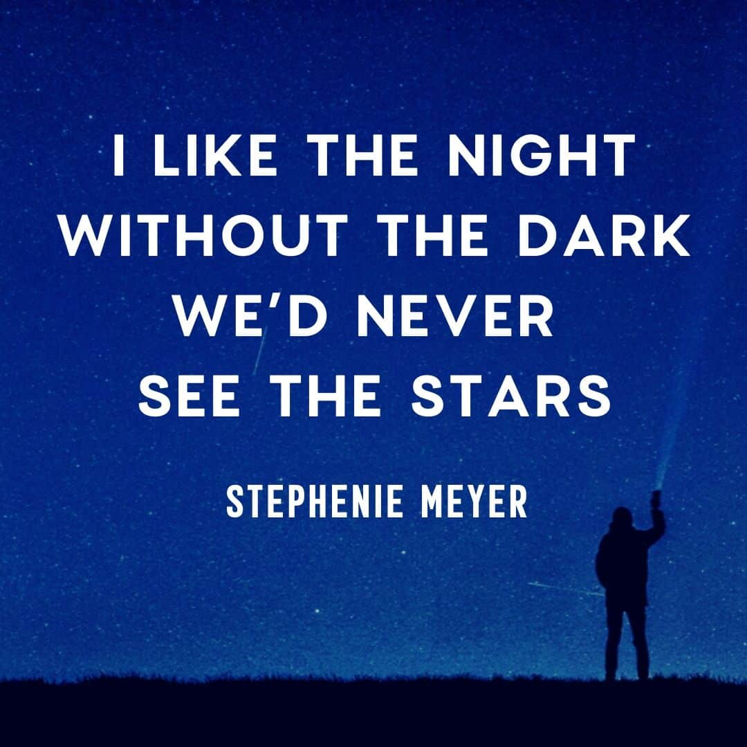 Quote: I like the night. Without the dark, we'd never see the stars.  by Stephanie Meyer