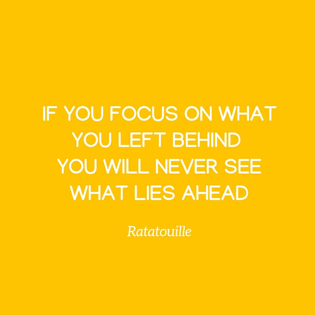 Quote: If You Focus On What You Left Behind You Will Never See What Lie Ahead - Ratatouille
