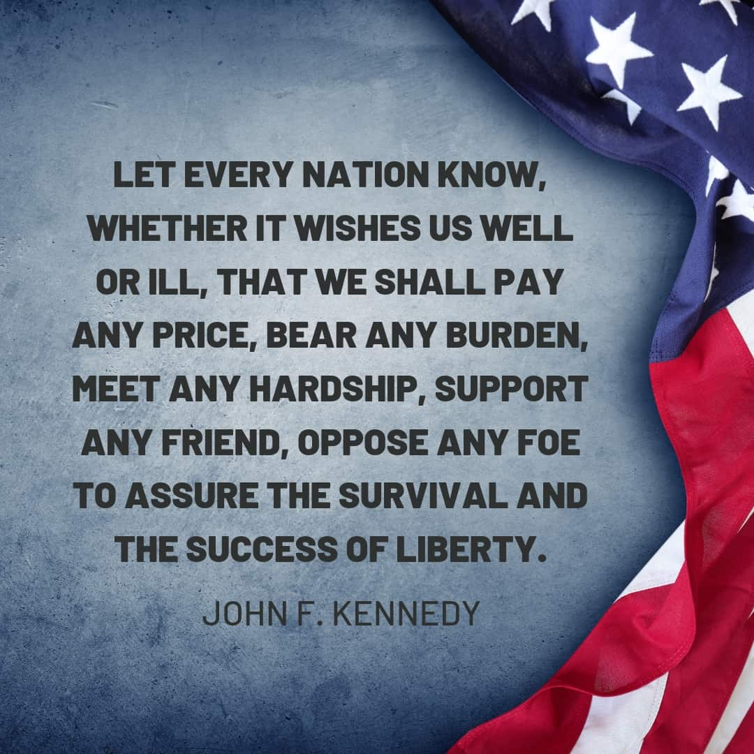 Quote: Let every nation know, whether it wishes us well or ill, that we shall pay any price, bear any burden, meet any hardship, support any friend, oppose any foe to assure the survival and the success of liberty. - John F. Kennedy