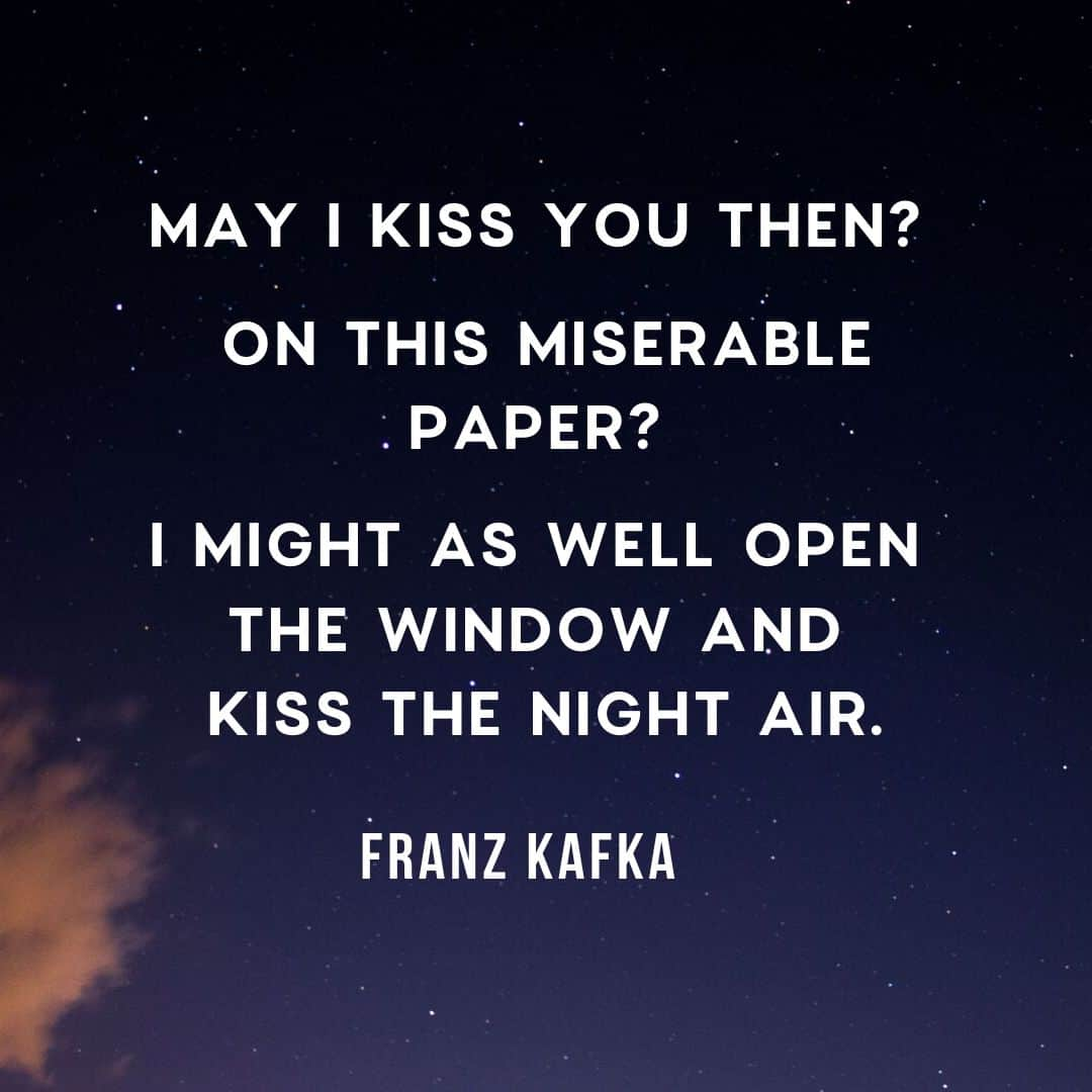 Quote: May I kiss you then? On this miserable paper? I might as well open the window and kiss the night air.  by Franz Kafka