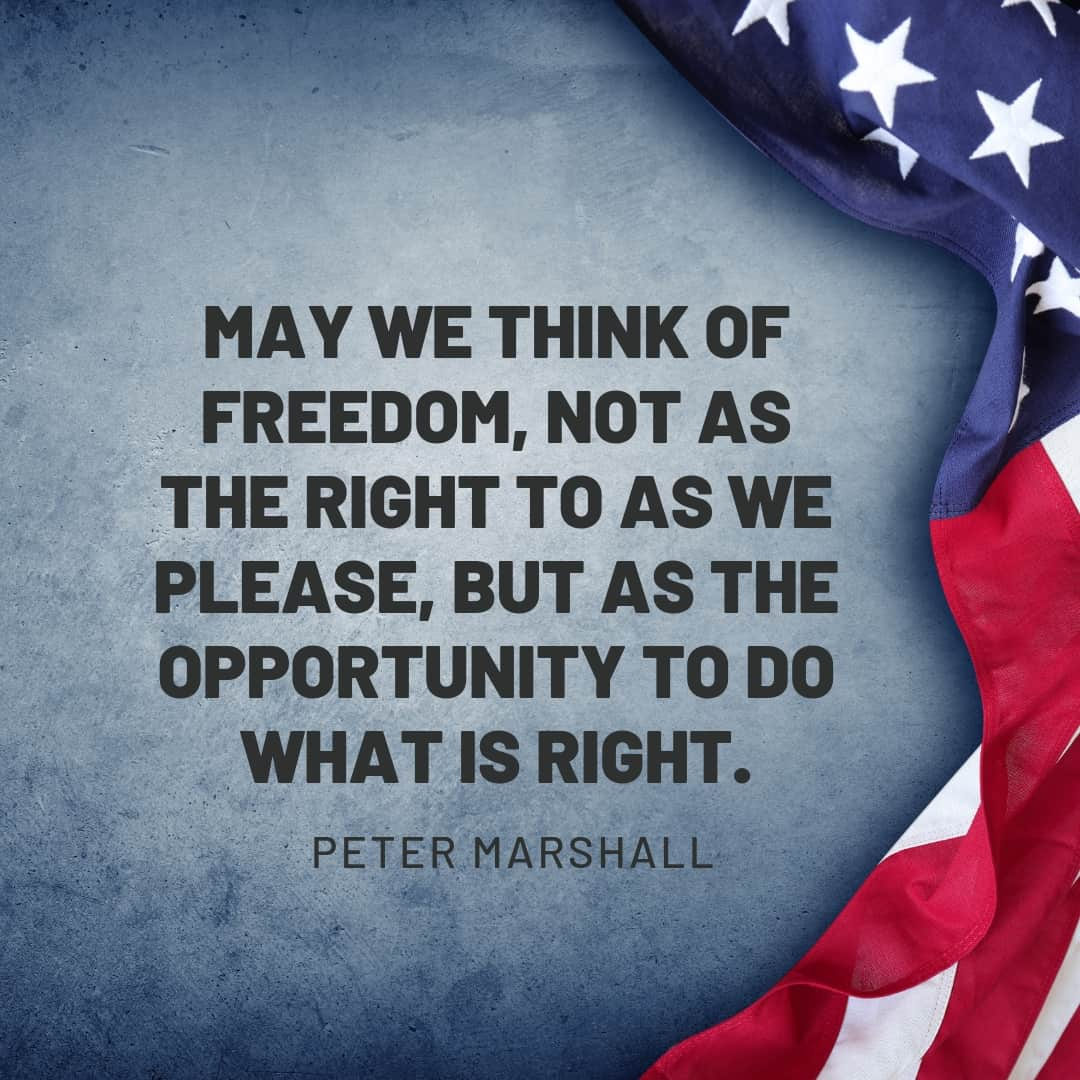 Quote: May we think of freedom, not as the right to as we please, but as the opportunity to do what is right. Peter Marshall