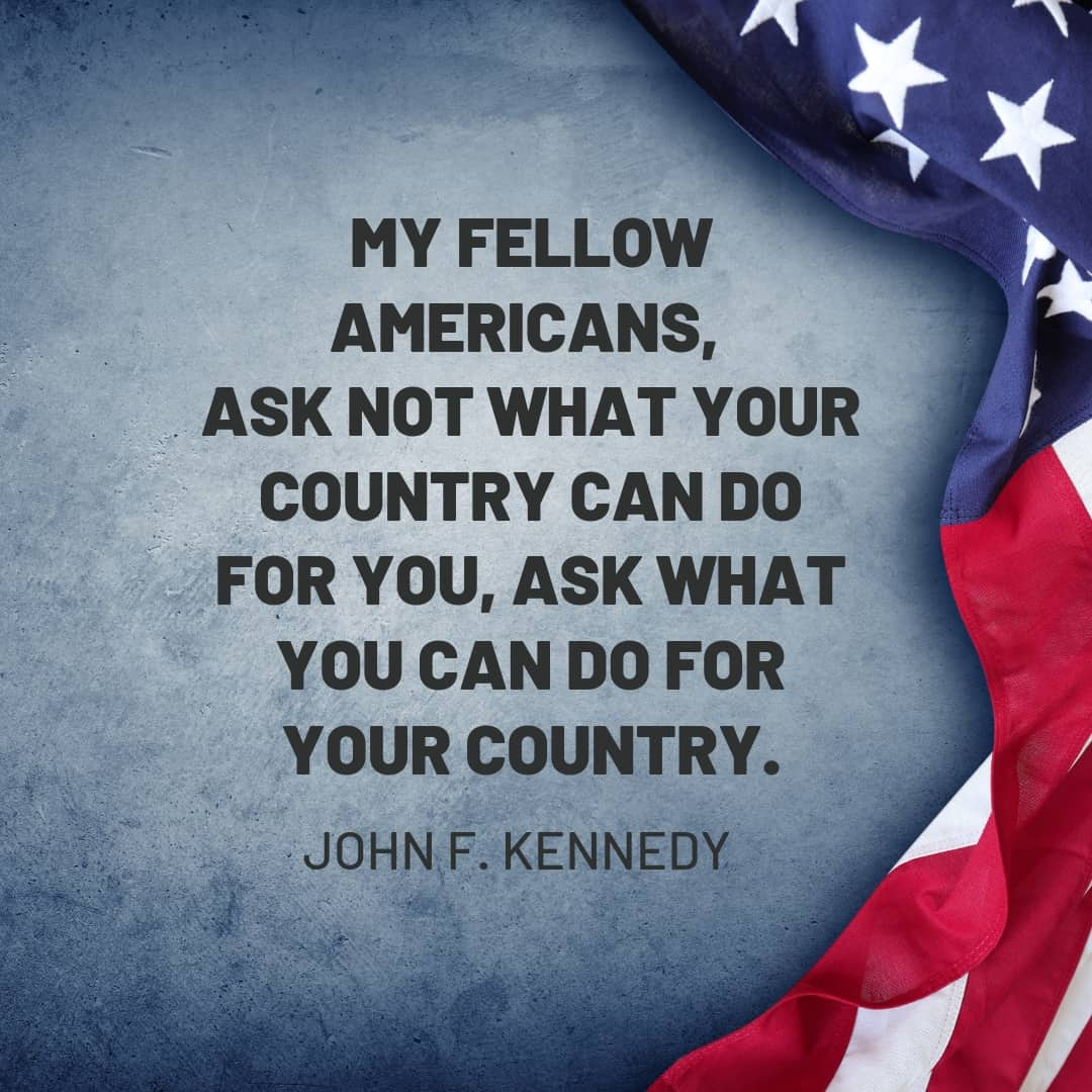 Quote: My fellow Americans, ask not what your country can do for you, ask what you can do for your country. John F. Kennedy
