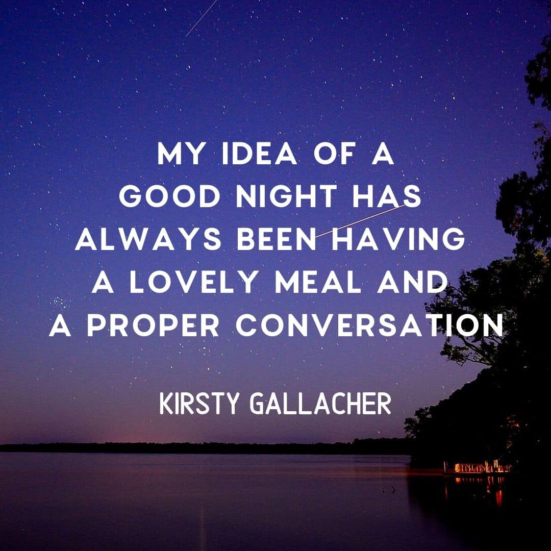 Quote: My idea of a good night has always been having a lovely meal and a proper conversation. Kristy Gallacher