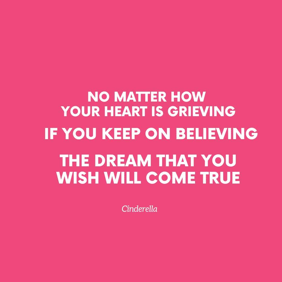 Quote: No Matter How Your Heart Is Grieving If You Keep On Believing The Dream That You Wish Will Come True - Cinderella