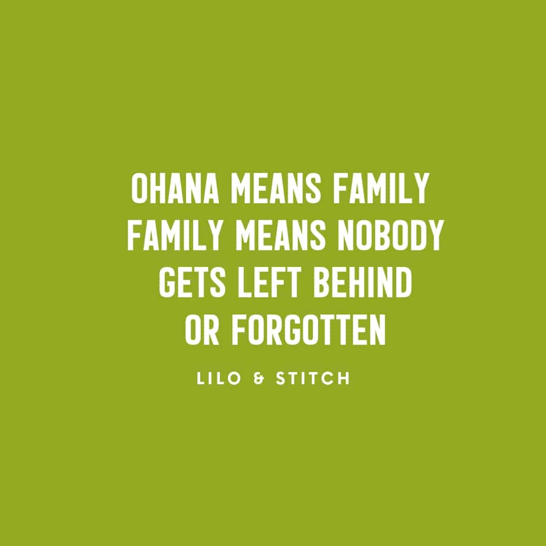 Quote: Ohana means family Family means nobody gets left behind or forgotten - Lilo & Stitch