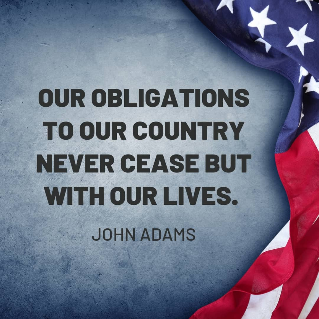 Quote: Our obligations to our counry never cease but with our lives. - John Adams