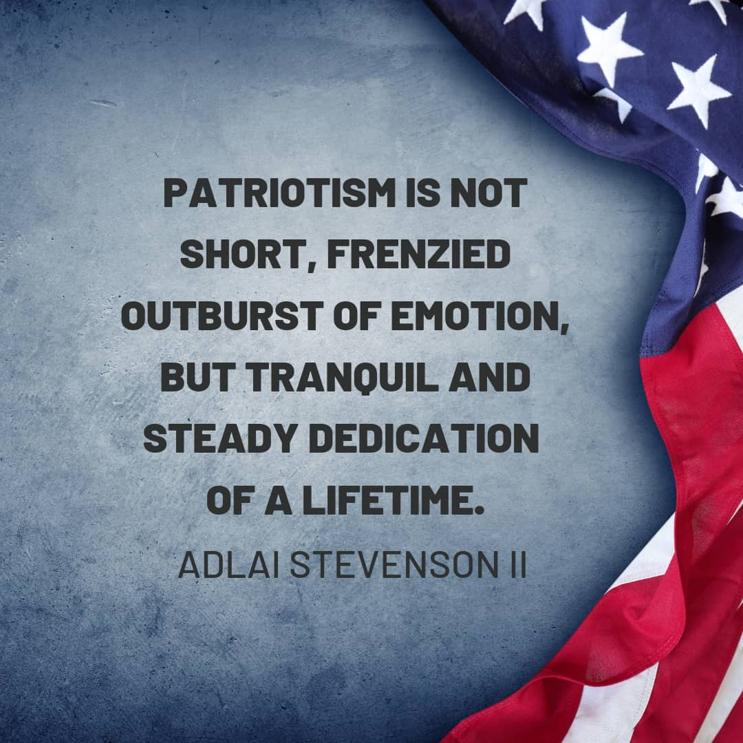 Quote: Patriotism is not short, frenzied outburst of emotion, but tranquil and steady dedication of a lifetime. - Adlai Stevenson II