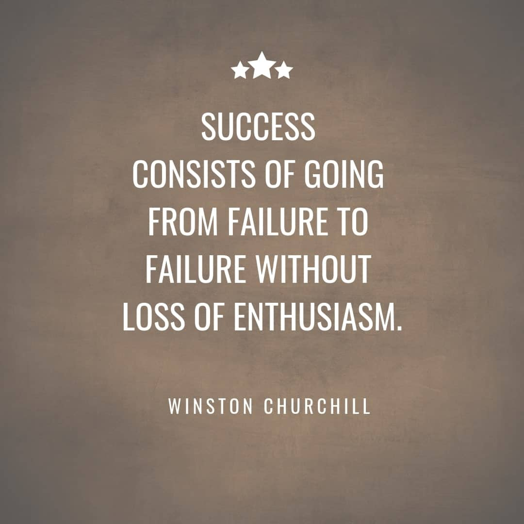 Success Consists of Going From Failure to Failure Without Loss of Enthusiasm - Winston Churchill