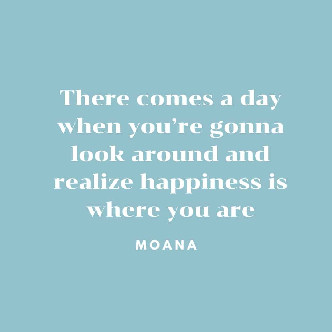 Quote: There Comes A Day When You're Gonna Look Around And Realize Happiness IS Where You Are - Moana