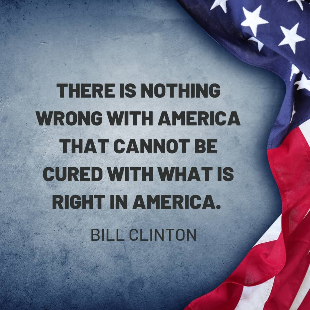 Quote: There is nothing wrong with America that cannot be cured with what is right with America. - Bill Clinton
