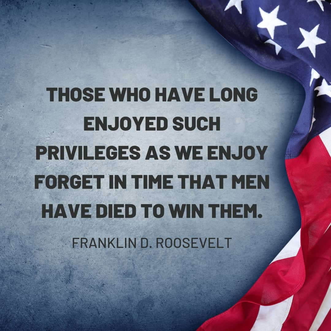 Quote: Those who have long enjoyed such privileges as we enjoy forget in time that men have died to win them. Franklin D Roosevelt