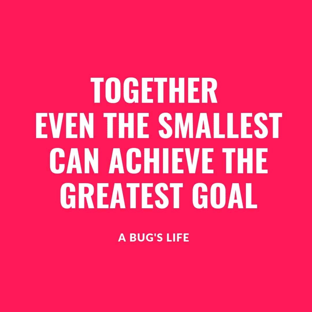Quote: Together Even The Smallest Can Achieve The Greatest Goal - A Bug's Life
