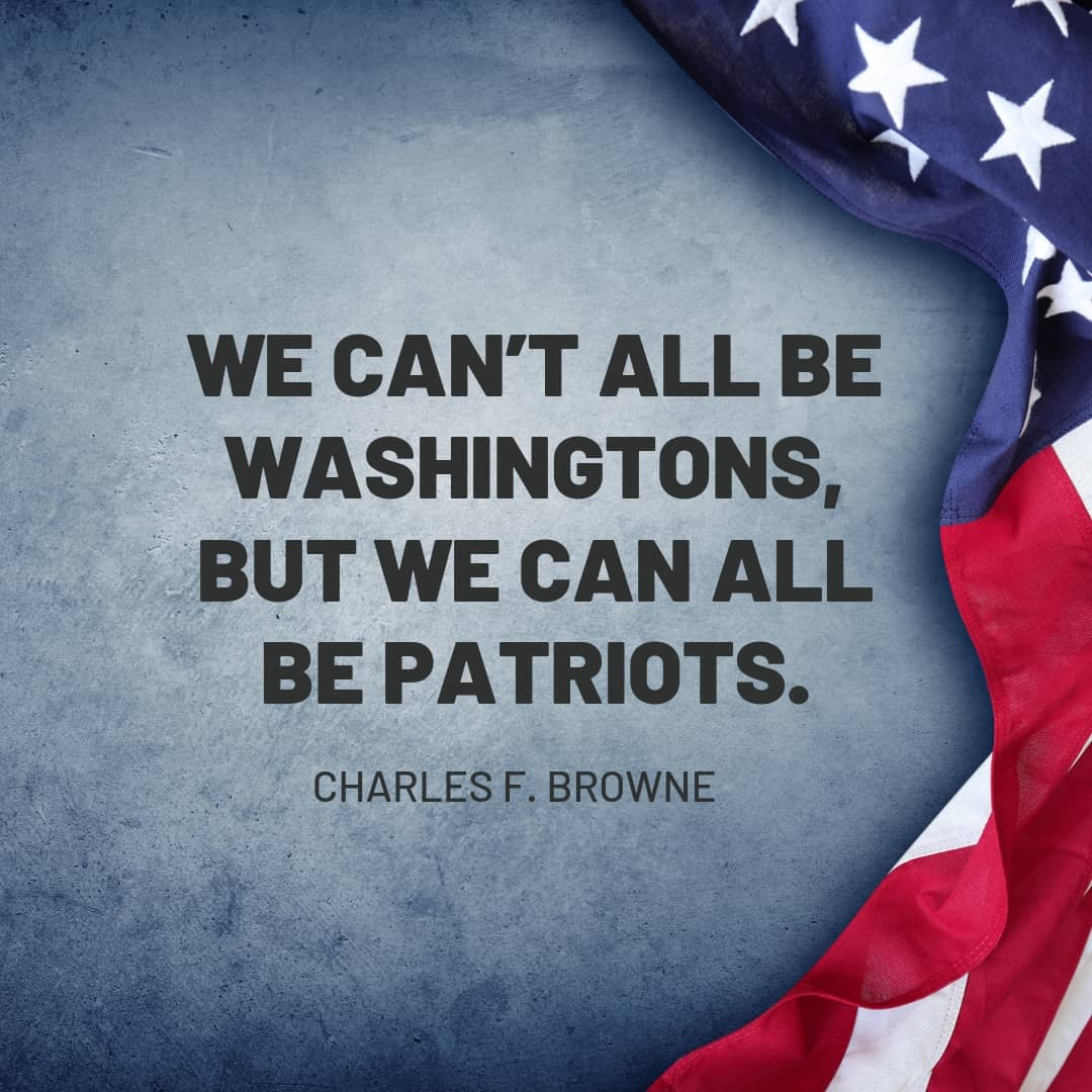 Quote: We can't all be Washingtons, but we can be patriots. - Charles F. Brown