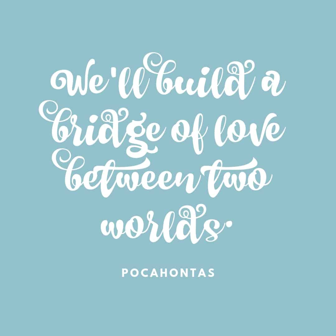 Quote: We'll Build A Bridge Of Love Between Two Worlds - Pocahontas