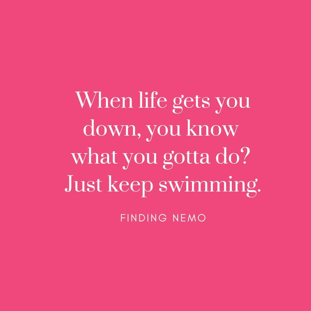 Quote:When Life Gets You Down You Know What You Gotta Do Just Keep Swimming - Finding Nemo