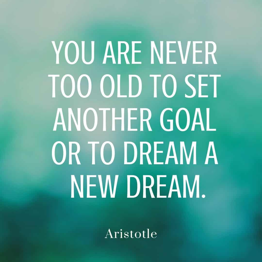 You Are Never Too Old To Set Another Goal Or To Dream A New Dream - Aristotle
