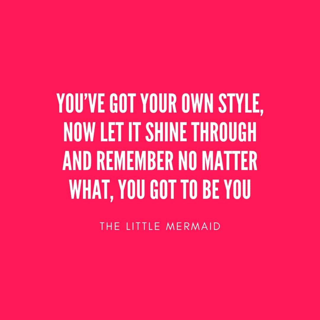 Quotes: You've Got Your Own Style Now Let It Shine Through And Remember No Matter You Got To Be - The Little Mermaid